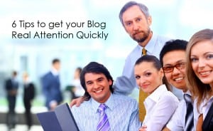 6 Tips to get your Blog Real Attention Quickly